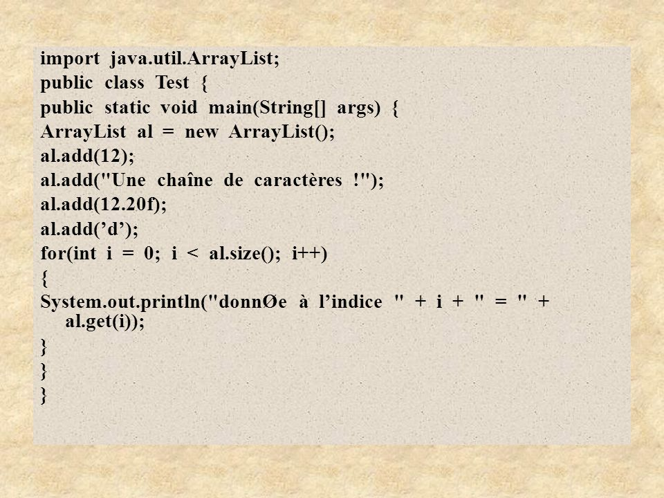 import java.util.ArrayList; public class Test { public static void main(String[] args) { ArrayList al = new ArrayList(); al.add(12); al.add( Une chaîne de caractères ! ); al.add(12.20f); al.add('d'); for(int i = 0; i < al.size(); i++) { System.out.println( donnØe à l'indice + i + = + al.get(i)); }